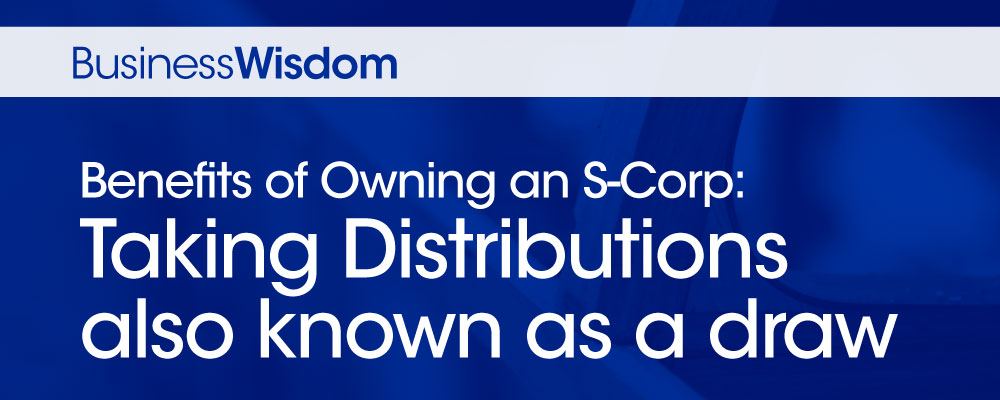 Benefits of owning an S-Corp: Taking distributions also know as a draw
