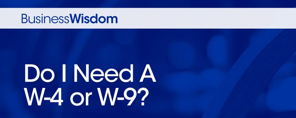 Business Wisdom Do I need a W-4 or W-9